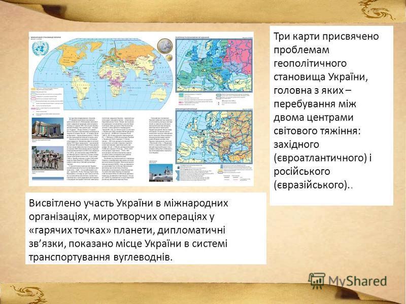 Три карти присвячено проблемам геополітичного становища України, головна з яких – перебування між двома центрами світового тяжіння: західного (євроатлантичного) і російського (євразійського).. Висвітлено участь України в міжнародних організаціях, мир