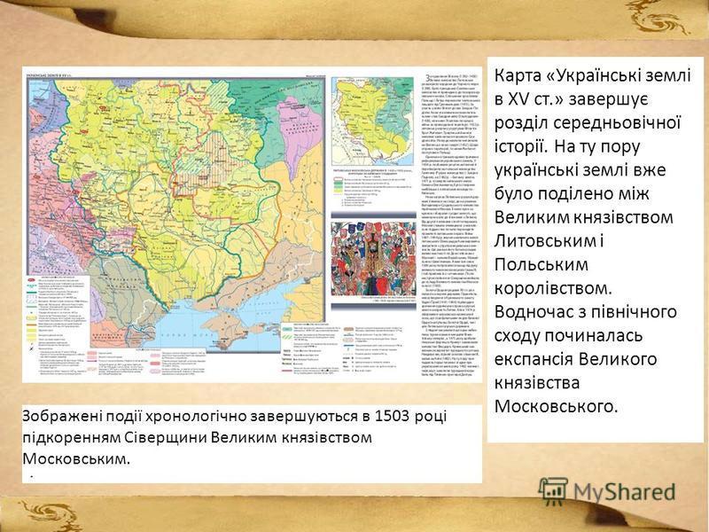 Карта «Українські землі в XV ст.» завершує розділ середньовічної історії. На ту пору українські землі вже було поділено між Великим князівством Литовським і Польським королівством. Водночас з північного сходу починалась експансія Великого князівства