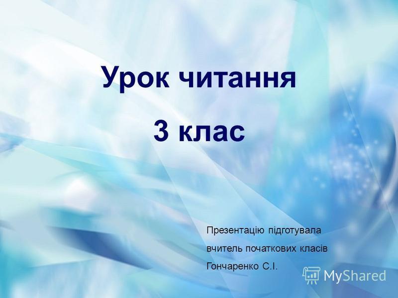 Урок читання 3 клас Презентацію підготувала вчитель початкових класів Гончаренко С.І.