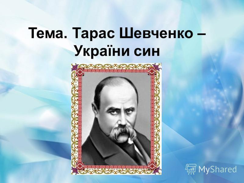 Тема. Тарас Шевченко – України син