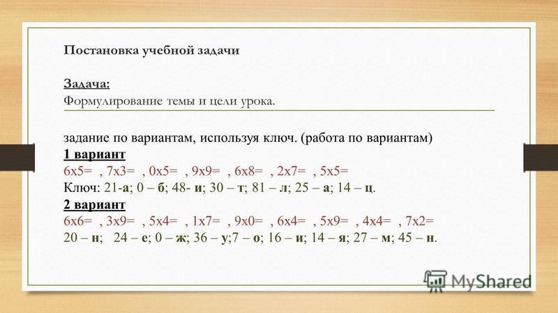 Постановка учебной задачи Задача: Формулирование темы и цели урока. задание по вариантам, используя ключ. (работа по вариантам) 1 вариант 6x5=, 7x3=, 0x5=, 9x9=, 6x8=, 2x7=, 5x5= Ключ: 21-а; 0 – б; 48- и; 30 – т; 81 – л; 25 – а; 14 – ц. 2 вариант 6x6