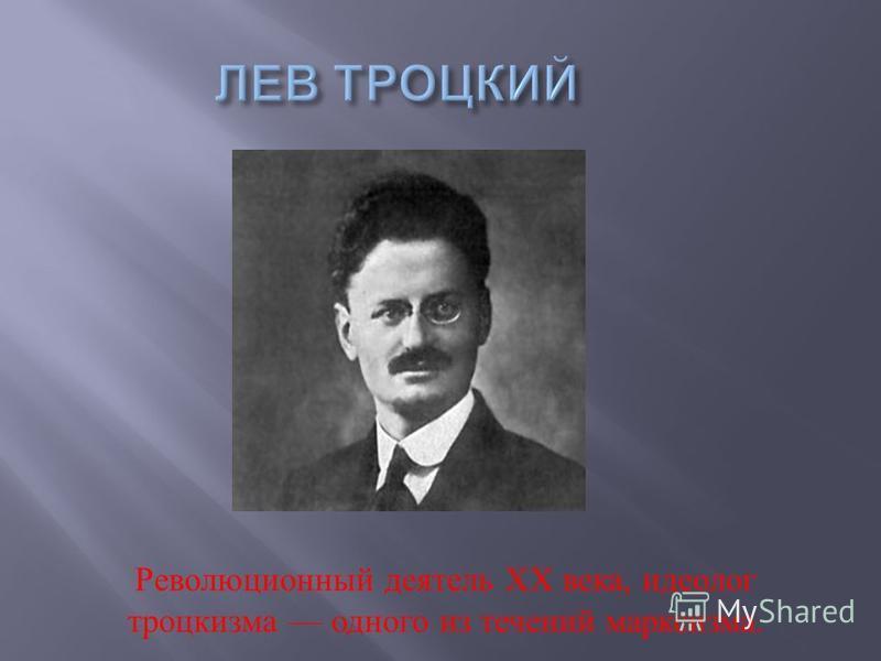 Революционный деятель ХХ века, идеолог троцкизма одного из течений марксизма.