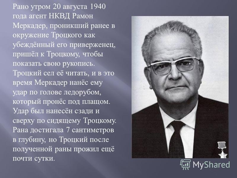 Рано утром 20 августа 1940 года агент НКВД Рамон Меркадер, проникший ранее в окружение Троцкого как убеждённый его приверженец, пришёл к Троцкому, чтобы показать свою рукопись. Троцкий сел её читать, и в это время Меркадер нанёс ему удар по голове ле