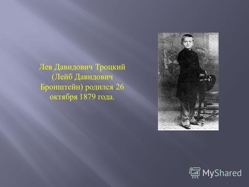 Лев Давидович Троцкий ( Лейб Давидович Бронштейн ) родился 26 октября 1879 года..