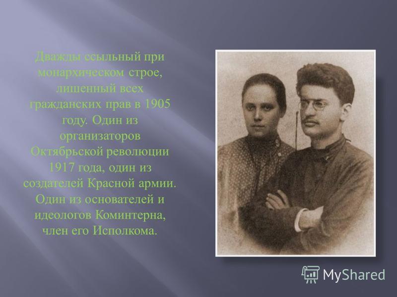 Дважды ссыльный при монархическом строе, лишенный всех гражданских прав в 1905 году. Один из организаторов Октябрьской революции 1917 года, один из создателей Красной армии. Один из основателей и идеологов Коминтерна, член его Исполкома.