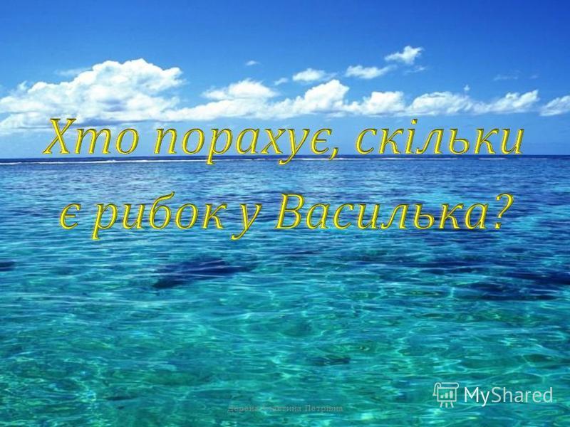 Зловив Василько десять риб, та раптом три у воду - стриб ! Дерена Алевтина Петрівна