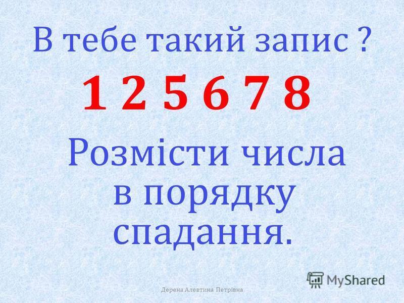 А в тебе такі результати ? 6 5 1 8 2 7 Розмісти числа в порядку зростання. Дерена Алевтина Петрівна