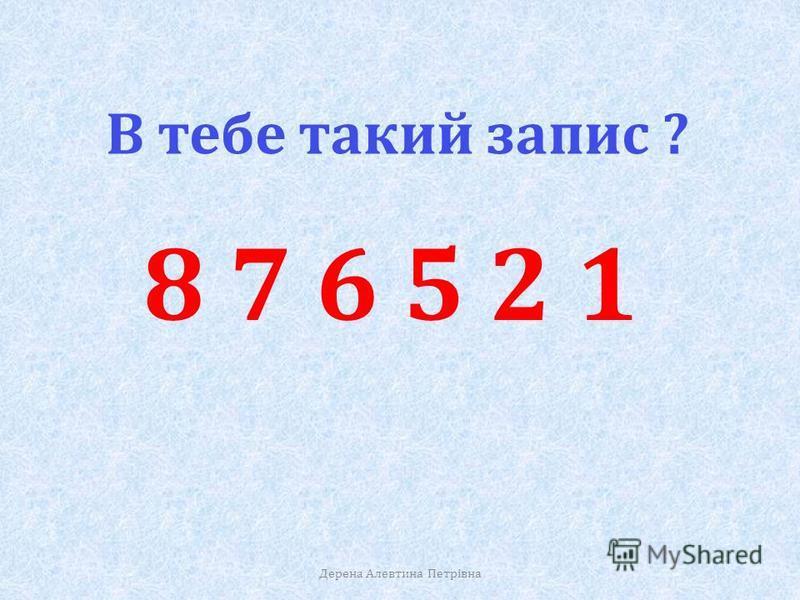 В тебе такий запис ? 1 2 5 6 7 8 Розмісти числа в порядку спадання. Дерена Алевтина Петрівна