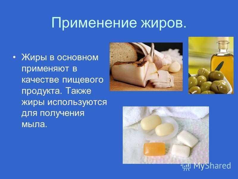 Применение жиров. Жиры в основном применяют в качестве пищевого продукта. Также жиры используются для получения мыла.
