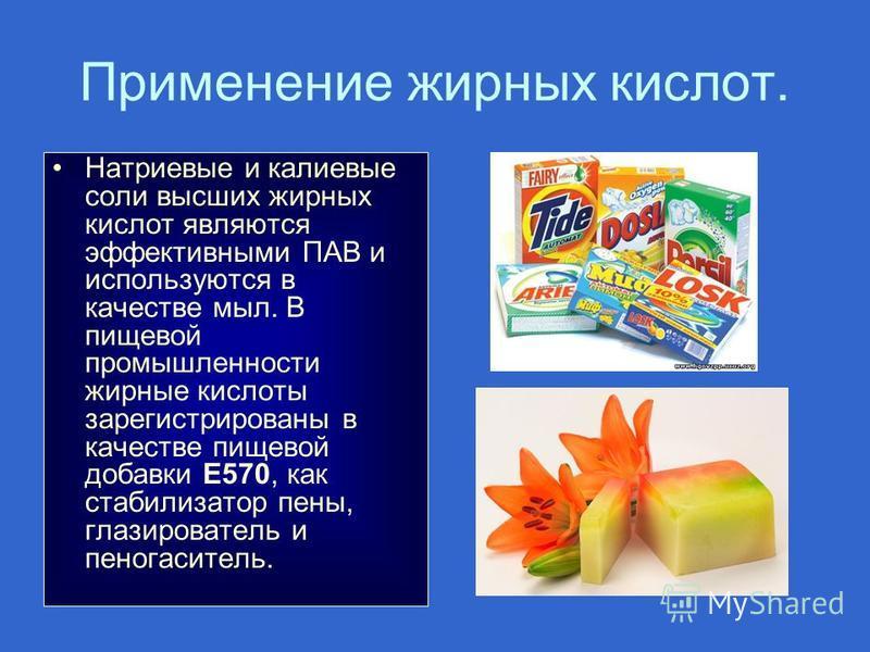 Применение жирных кислот. Натриевые и калиевые соли высших жирных кислот являются эффективными ПАВ и используются в качестве мыл. В пищевой промышленности жирные кислоты зарегистрированы в качестве пищевой добавки E570, как стабилизатор пены, глазиро