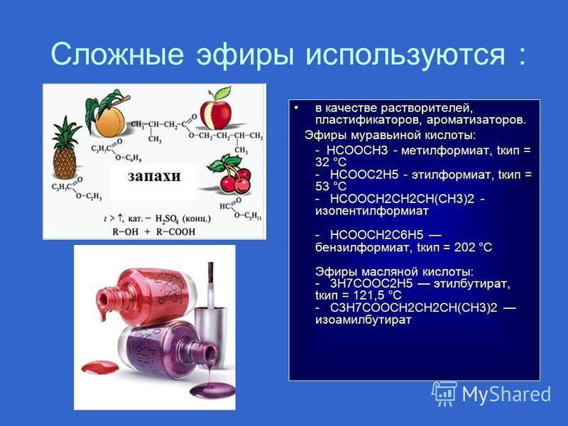 Сложные эфиры используются : в качестве растворителей, пластификаторов, ароматизаторов. Эфиры муравьиной кислоты: - HCOOCH3 - метилформиат, tкип = 32 °C - HCOOC2H5 - этилформиат, tкип = 53 °C - HCOOCH2CH2CH(CH3)2 - изопентилформиат - HCOOCH2C6H5 бенз
