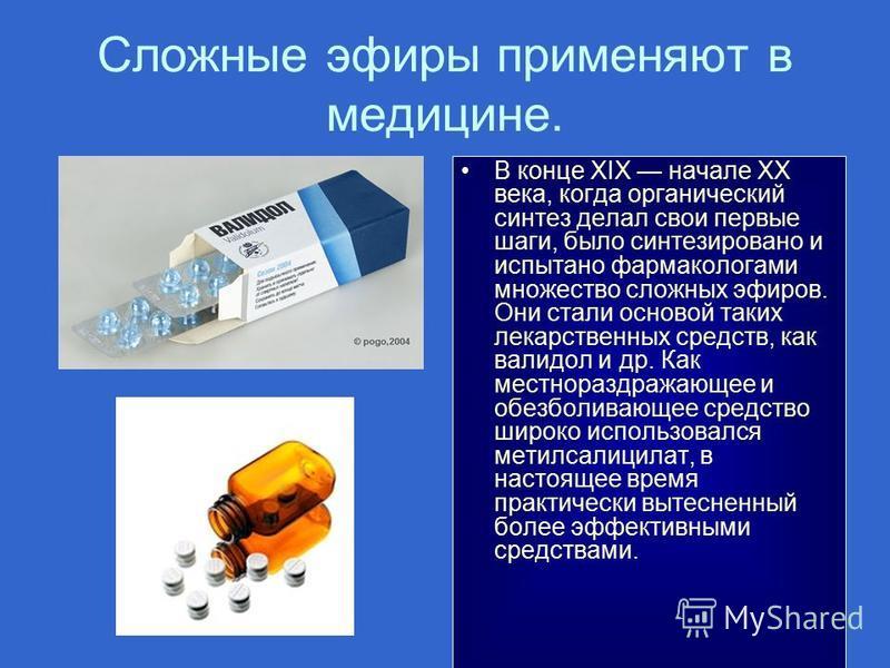 Сложные эфиры применяют в медицине. В конце XIX начале XX века, когда органический синтез делал свои первые шаги, было синтезировано и испытано фармакологами множество сложных эфиров. Они стали основой таких лекарственных средств, как валидол и др. К