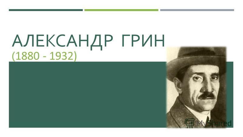 АЛЕКСАНДР ГРИН ( 1880 - 1932)