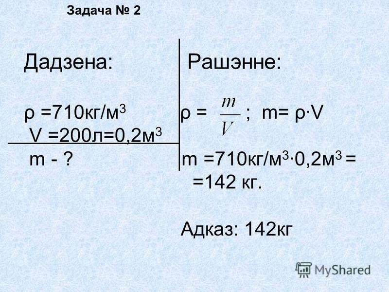 Задача 2 Дадзена: Рашэнне: ρ =710кг/м 3 ρ = ; m= ρ·V V =200л=0,2м 3 m - ? m =710кг/м 30,2м 3 = =142 кг. Адказ: 142кг