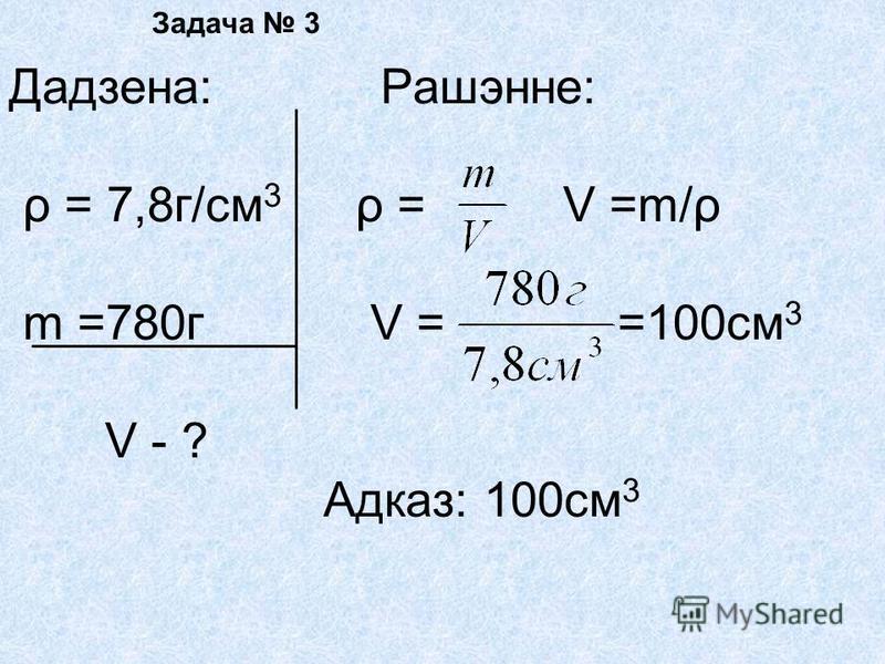 Задача 3 Дадзена: Рашэнне: ρ = 7,8г/см 3 ρ = V =m/ρ m =780г V = =100см 3 V - ? Адказ: 100см 3