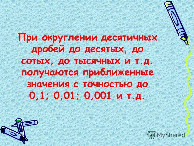 При округлении десятичных дробей до десятых, до сотых, до тысячных и т.д. получаются приближенные значения с точностью до 0,1; 0,01; 0,001 и т.д.