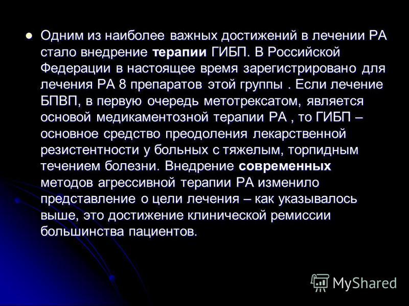Одним из наиболее важных достижений в лечении РА стало внедрение терапии ГИБП. В Российской Федерации в настоящее время зарегистрировано для лечения РА 8 препаратов этой группы. Если лечение БПВП, в первую очередь метотрексатом, является основой меди