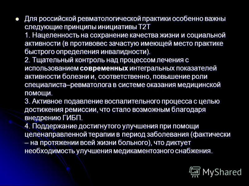 Для российской ревматологической практики особенно важны следующие принципы инициативы Т2Т 1. Нацеленность на сохранение качества жизни и социальной активности (в противовес зачастую имеющей место практике быстрого определения инвалидности). 2. Тщате