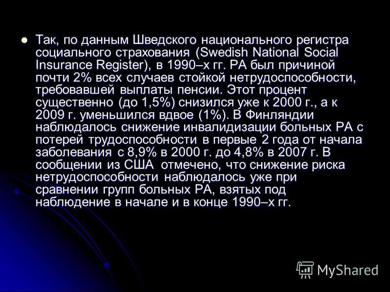 Так, по данным Шведского национального регистра социального страхования (Swedish National Social Insurance Register), в 1990–х гг. РА был причиной почти 2% всех случаев стойкой нетрудоспособности, требовавшей выплаты пенсии. Этот процент существенно