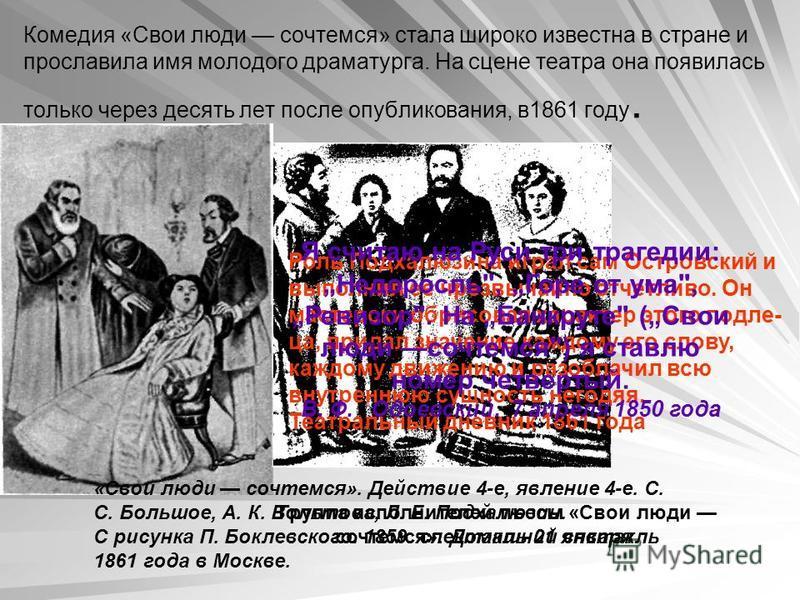 Комедия «Свои люди сочтемся» стала широко известна в стране и прославила имя молодого драматурга. На сцене театра она появилась только через десять лет после опубликования, в 1861 году. Группа исполнителей пьесы «Свои люди сочтемся». Домашний спектак