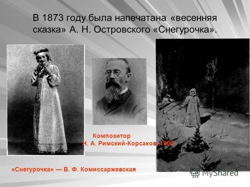 В 1873 году была напечатана «весенняя сказка» А. Н. Островского «Снегурочка». «Снегурочка» В. Ф. Комиссаржевская Композитор Н. А. Римский-Корсаков. 1900.