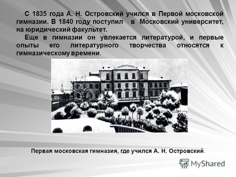 Первая московская гимназия, где учился А. Н. Островский. С 1835 года А. Н. Островский учился в Первой московской гимназии. В 1840 году поступил в Московский университет, на юридический факультет. Еще в гимназии он увлекается литературой, и первые опы