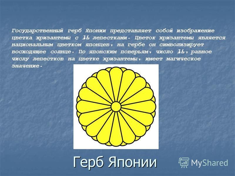 Герб Японии Государственный герб Японии представляет собой изображение цветка хризантемы с 16 лепестками. Цветок хризантемы является национальным цветком японцев, на гербе он символизирует восходящее солнце. По японским поверьям, число 16, равное чис