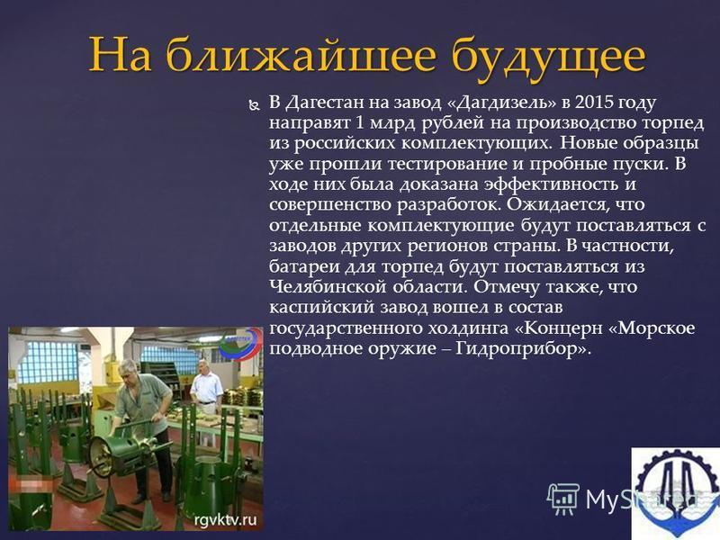 В Дагестан на завод «Дагдизель» в 2015 году направят 1 млрд рублей на производство торпед из российских комплектующих. Новые образцы уже прошли тестирование и пробные пуски. В ходе них была доказана эффективность и совершенство разработок. Ожидается,