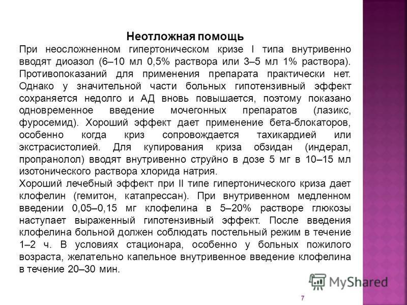 7 Неотложная помощь При неосложненном гипертоническом кризе I типа внутривенно вводят дибазол (6–10 мл 0,5% раствора или 3–5 мл 1% раствора). Противопоказаний для применения препарата практически нет. Однако у значительной части больных гипотензивный