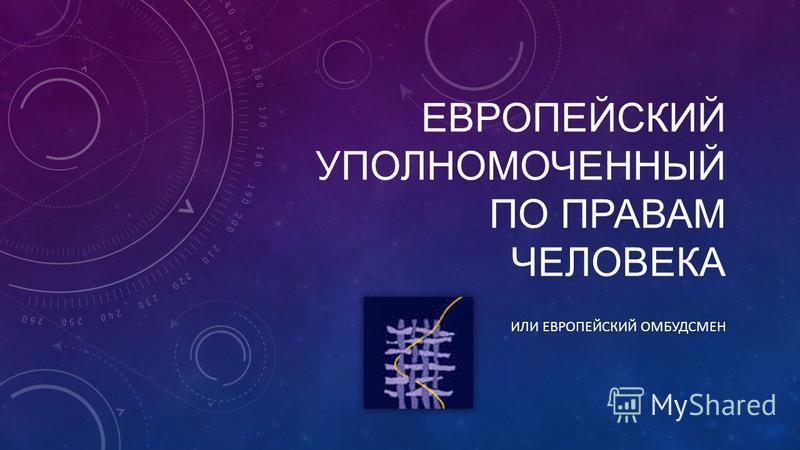ЕВРОПЕЙСКИЙ УПОЛНОМОЧЕННЫЙ ПО ПРАВАМ ЧЕЛОВЕКА ИЛИ ЕВРОПЕЙСКИЙ ОМБУДСМЕН