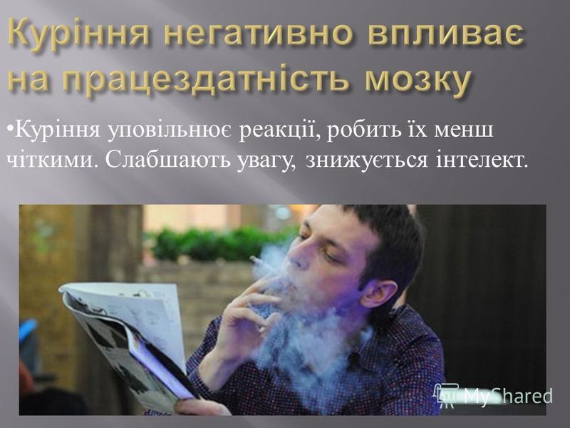 Куріння уповільнює реакції, робить їх менш чіткими. Слабшають увагу, знижується інтелект.