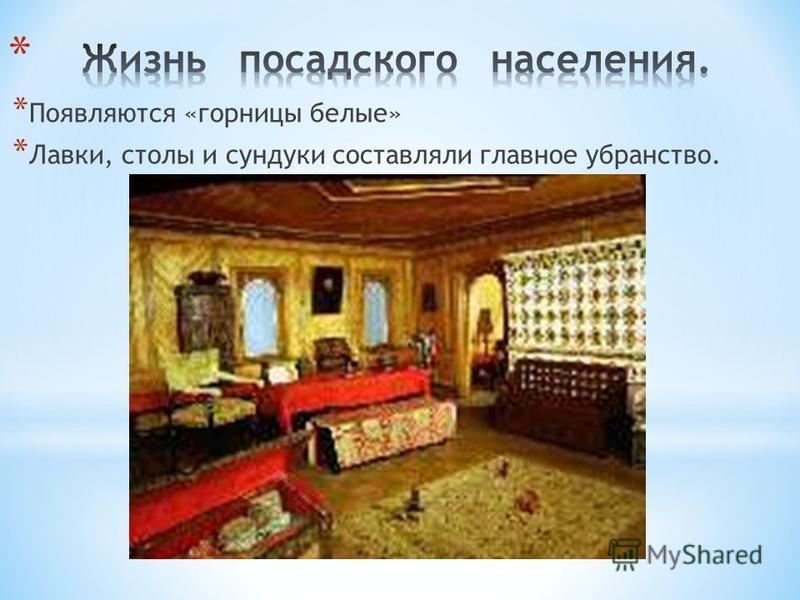 * Появляются «горницы белые» * Лавки, столы и сундуки составляли главное убранство.