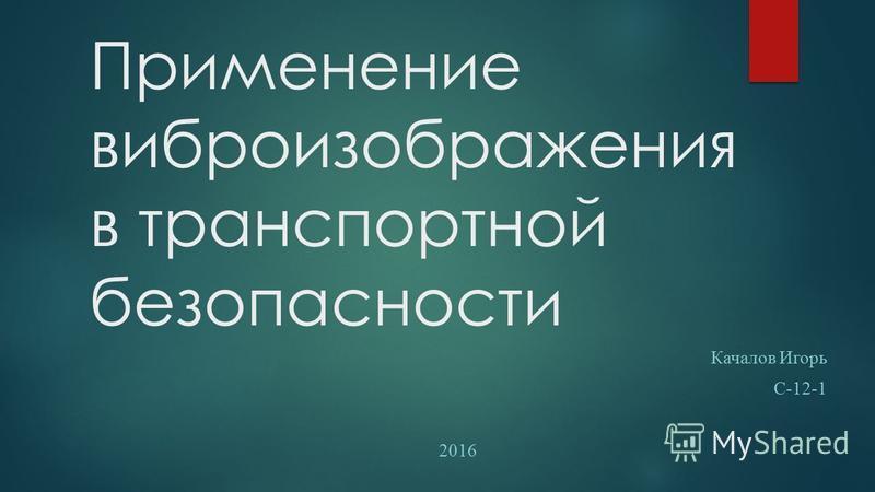 Применение вибро изображения в транспортной безопасности Качалов Игорь С-12-1 2016
