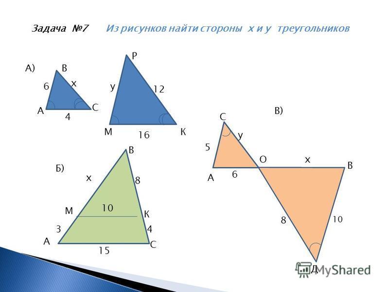 Задача 7 Из рисунков найти стороны х и у треугольников МК 16 А) А В С Р 6 4 у 12 х А 5 В) О В С Д 6 8 10 х у Б) А В С М К 43 15 10 8 х