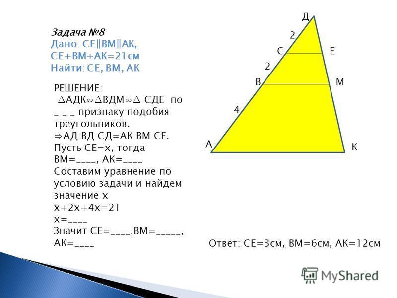 Задача 8 Дано: СЕВМАК, СЕ+ВМ+АК=21 см Найти: СЕ, ВМ, АК А В С Д Е М К 4 2 2 РЕШЕНИЕ: АДКВДМ СДЕ по _ _ _ признаку подобия треугольников. АД:ВД:СД=АК:ВМ:СЕ. Пусть СЕ=х, тогда ВМ=____, АК=____ Составим уравнение по условию задачи и найдем значение х х+