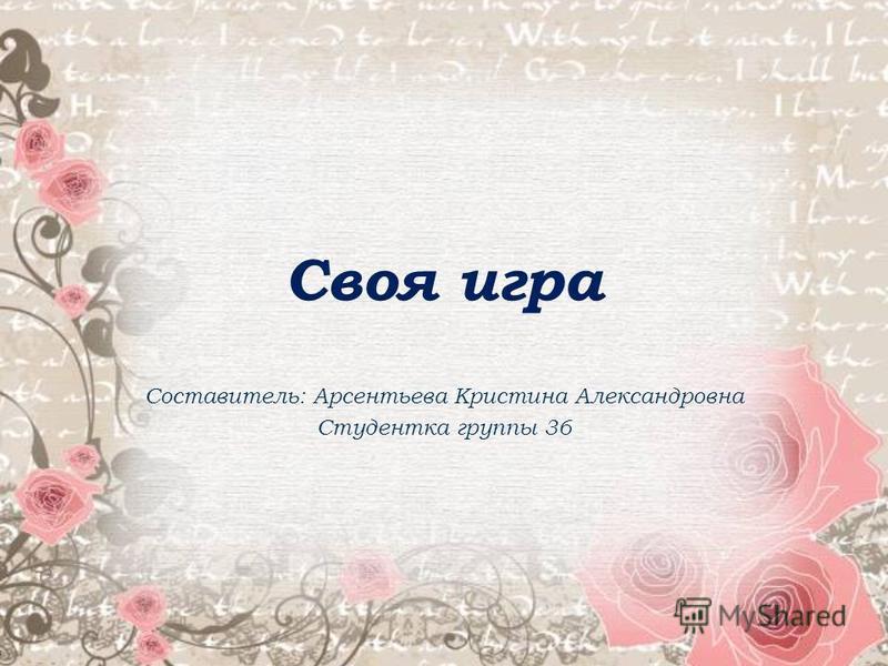 Своя игра Составитель: Арсентьева Кристина Александровна Студентка группы 36