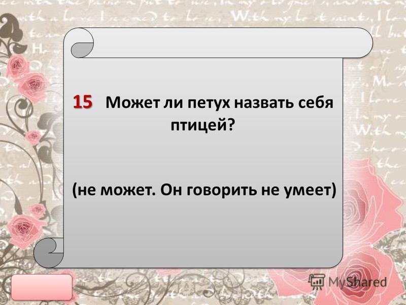 15 15 Может ли петух назвать себя птицей? (не может. Он говорить не умеет) 15 15 Может ли петух назвать себя птицей? (не может. Он говорить не умеет)