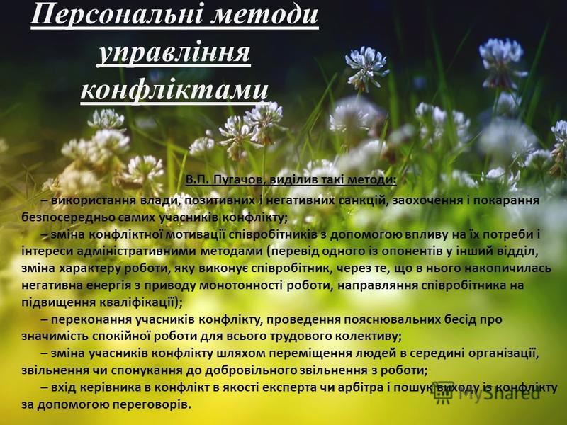 Персональні методи управління конфліктами В.П. Пугачов, виділив такі методи: – використання влади, позитивних і негативних санкцій, заохочення і покарання безпосередньо самих учасників конфлікту; – зміна конфліктної мотивації співробітників з допомог