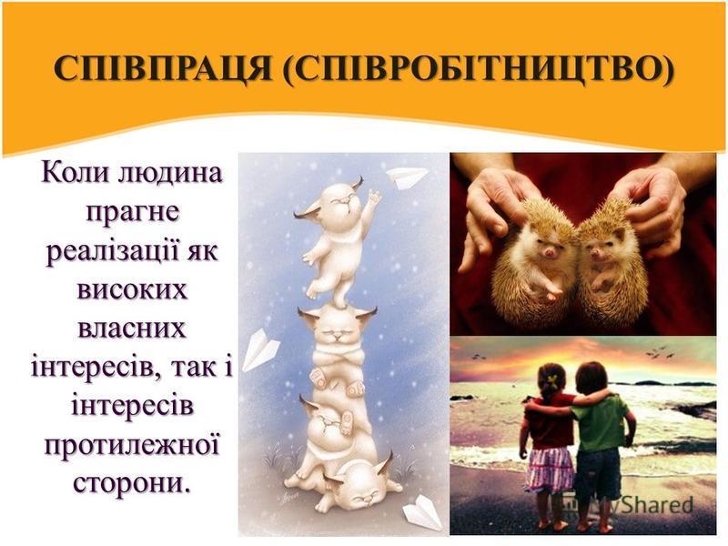 СПІВПРАЦЯ (СПІВРОБІТНИЦТВО) Коли людина прагне реалізації як високих власних інтересів, так і інтересів протилежної сторони.