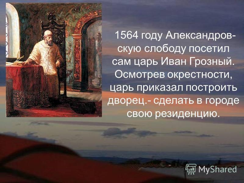 1564 году Александров- скую слободу посетил сам царь Иван Грозный. Осмотрев окрестности, царь приказал построить дворец.- сделать в городе свою резиденцию.