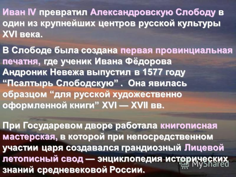 Иван IV превратил Александровскую Слободу в один из крупнейших центров русской культуры XVI века. В Слободе была создана первая провинциальная печатня, где ученик Ивана Фёдорова Андроник Невежа выпустил в 1577 году Псалтырь Слободскую. Она явилась об