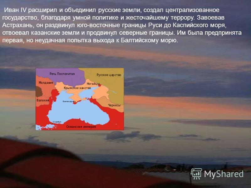 Иван IV расширил и объединил русские земли, создал централизованное государство, благодаря умной политике и жесточайшему террору. Завоевав Астрахань, он раздвинул юго-восточные границы Руси до Каспийского моря, отвоевал казанские земли и продвинул се