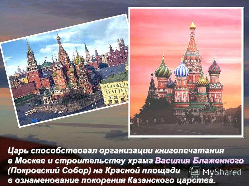 Царь способствовал организации книгопечатания в Москве и строительству храма Василия Блаженного (Покровский Собор) на Красной площади в ознаменование покорения Казанского царства.