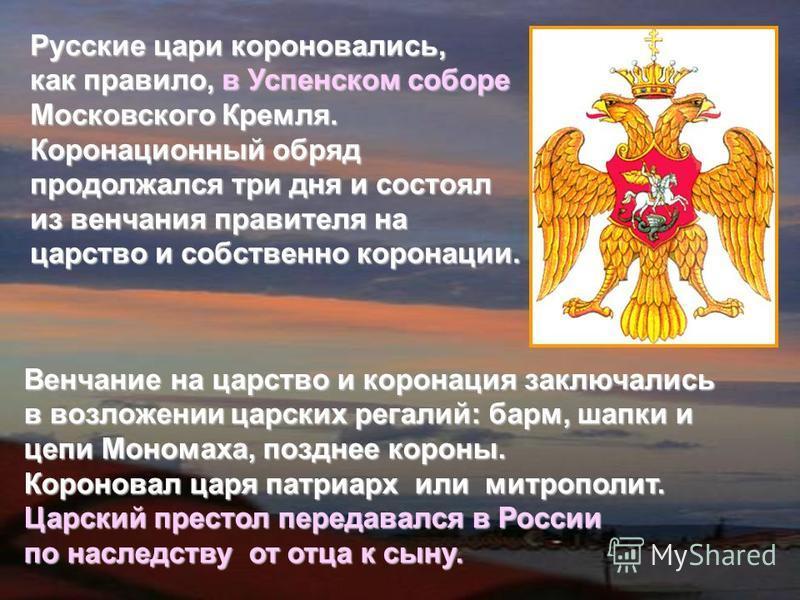 Русские цари короновались, как правило, в Успенском соборе Московского Кремля. Коронационный обряд продолжался три дня и состоял из венчания правителя на царство и собственно коронации. Венчание на царство и коронация заключались в возложении царских