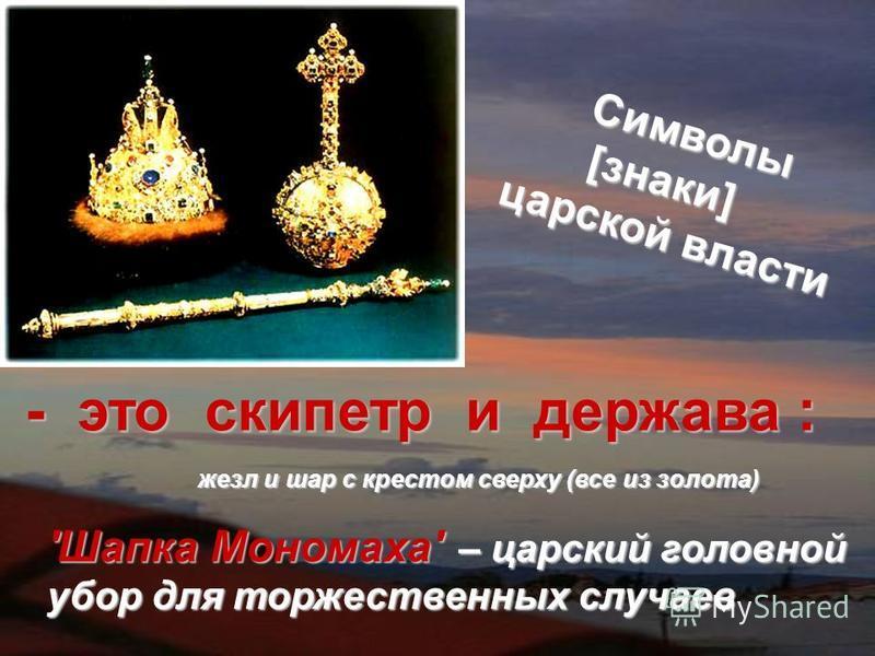 Символы [знаки] царской власти жезл и шар с крестом сверху (все из золота) 'Шапка Мономаха' – царский головной убор для торжественных случаев -это скипетр и держава : - это скипетр и держава :