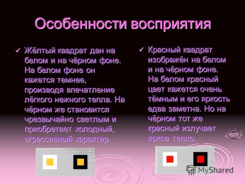 Особенности восприятия Жёлтый квадрат дан на белом и на чёрном фоне. На белом фоне он кажется темнее, производя впечатление лёгкого нежного тепла. На чёрном же становится чрезвычайно светлым и приобретает холодный, агрессивный характер. Жёлтый квадра