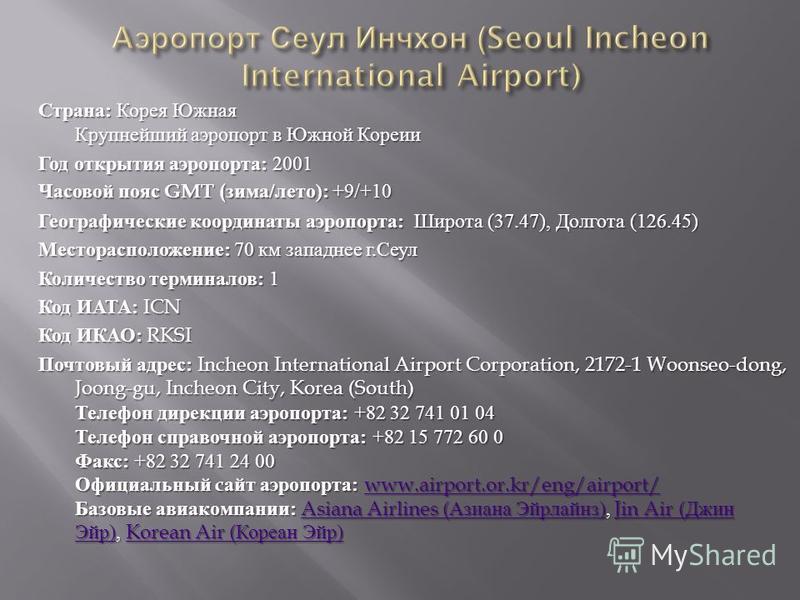 Страна : Корея Южная Крупнейший аэропорт в Южной Кореии Год открытия аэропорта : 2001 Часовой пояс GMT ( зима / лето ): +9/+10 Географические координаты аэропорта : Широта (37.47), Долгота (126.45) Месторасположение : 70 км западнее г. Сеул Количеств