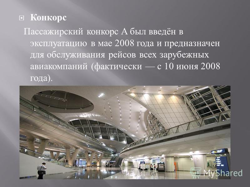 Конкорс Пассажирский конкорс A был введён в эксплуатацию в мае 2008 года и предназначен для обслуживания рейсов всех зарубежных авиакомпаний ( фактически с 10 июня 2008 года ).
