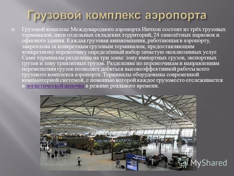 Грузовой комплекс Международного аэропорта Инчхон состоит из трёх грузовых терминалов, пяти отдельных складских территорий, 24 самолётных парковок и офисного здания. Каждая грузовая авиакомпания, работающая в аэропорту, закреплена за конкретным грузо