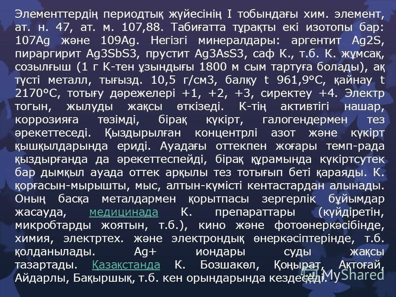 Элементтерді ң периодты қ ж ү йесіні ң І тобында ғ ы хим. элемент, ат. н. 47, ат. м. 107,88. Таби ғ атта т ұ ра қ ты екі изотопы бар: 107Ag ж ә не 109Ag. Негізгі минералдары: аргентит Ag2S, пираргирит Ag3SbS3, прустит Ag3AsS3, саф К., т.б. К. ж ұ мса